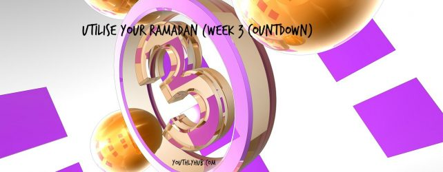 Utilise Your Ramadan (Week 3 Countdown)
